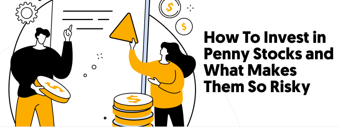 How To Invest in Penny Stocks and What Makes Them So Risky
